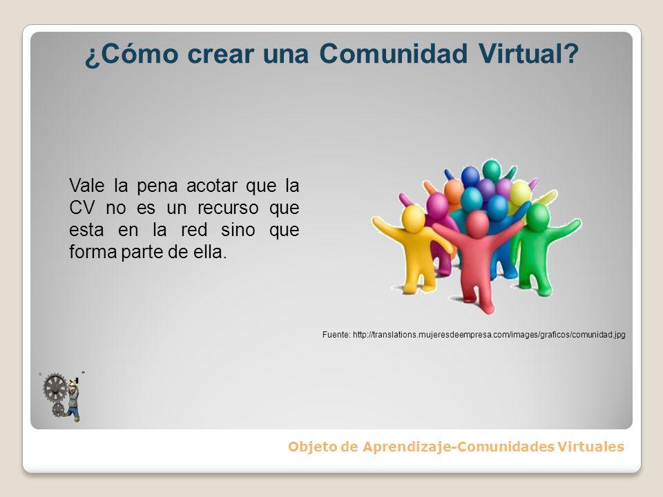 ¿Cómo crear una Comunidad Virtual? Objeto de Aprendizaje-Comunidades Virtuales Vale la pena acotar que la CV no es un recurso que esta en la red sino