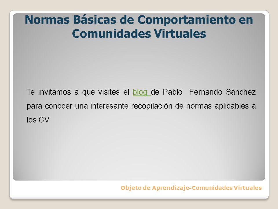 Normas Básicas de Comportamiento en Comunidades Virtuales Objeto de Aprendizaje-Comunidades Virtuales Te invitamos a que visites el blog de Pablo Fern