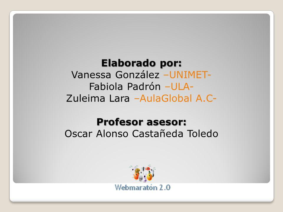 Elaborado por: Vanessa González –UNIMET- Fabiola Padrón –ULA- Zuleima Lara –AulaGlobal A.C- Profesor asesor: Oscar Alonso Castañeda Toledo