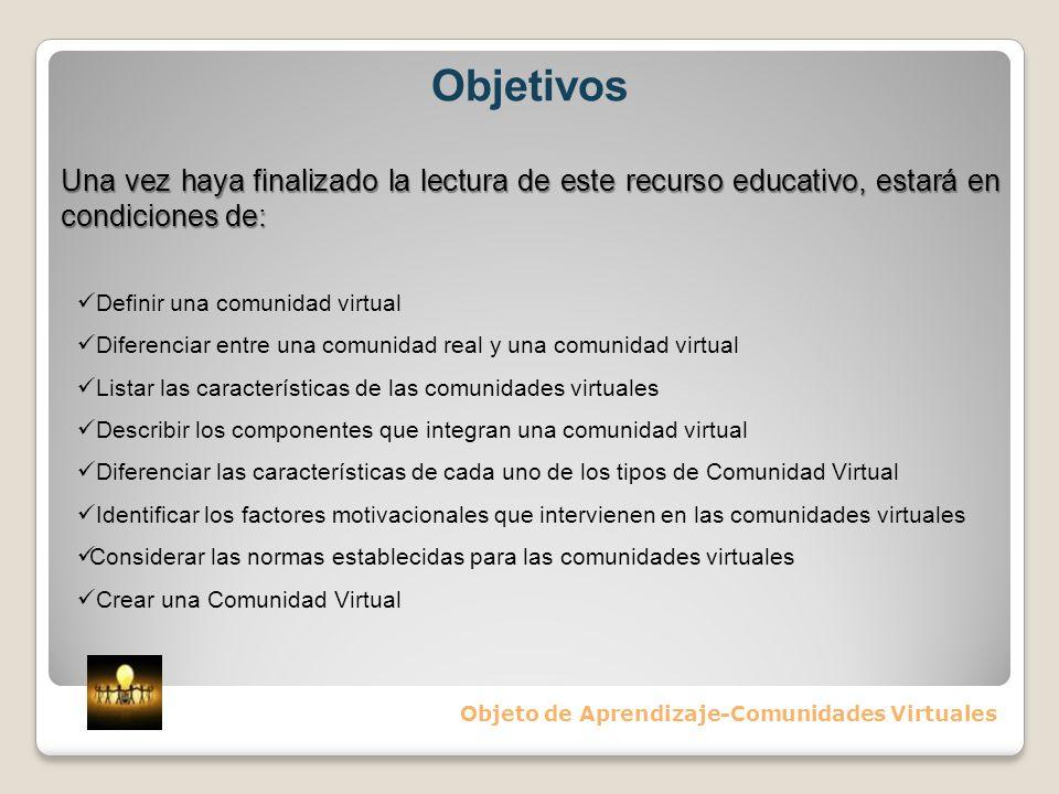 Objetivos Objeto de Aprendizaje-Comunidades Virtuales Una vez haya finalizado la lectura de este recurso educativo, estará en condiciones de: Definir