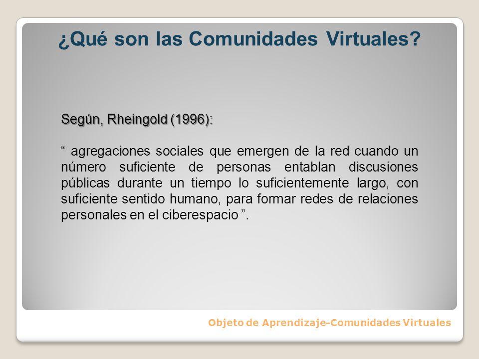 ¿Qué son las Comunidades Virtuales? Objeto de Aprendizaje-Comunidades Virtuales Según, Rheingold (1996): agregaciones sociales que emergen de la red c