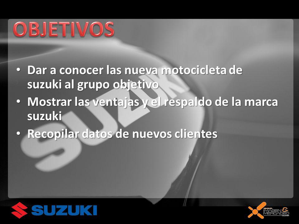 Dar a conocer las nueva motocicleta de suzuki al grupo objetivo Dar a conocer las nueva motocicleta de suzuki al grupo objetivo Mostrar las ventajas y el respaldo de la marca suzuki Mostrar las ventajas y el respaldo de la marca suzuki Recopilar datos de nuevos clientes Recopilar datos de nuevos clientes