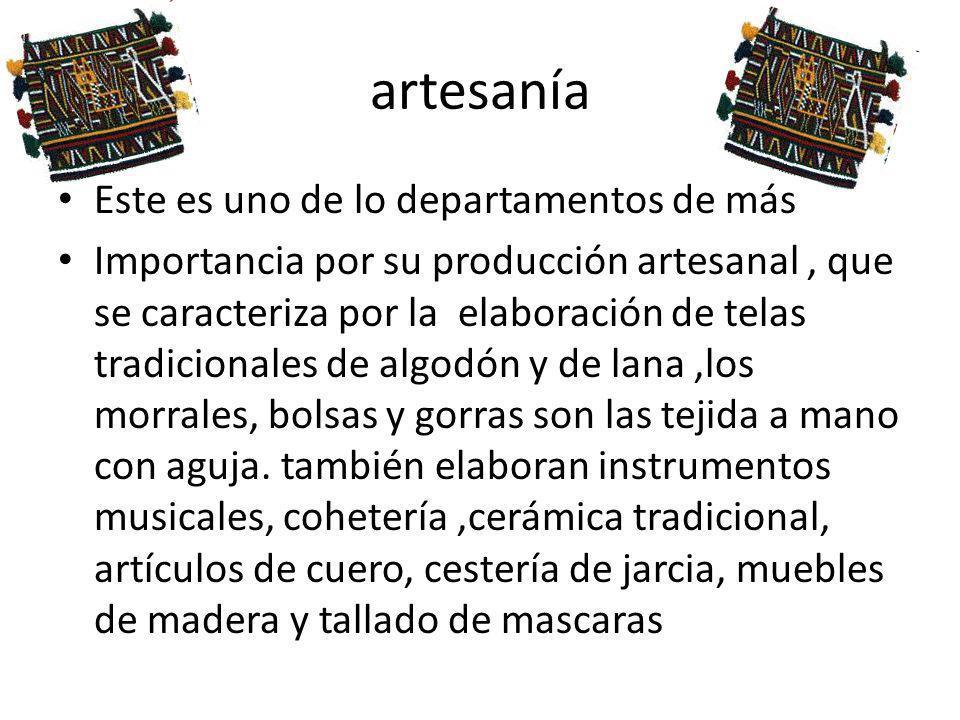 artesanía Este es uno de lo departamentos de más Importancia por su producción artesanal, que se caracteriza por la elaboración de telas tradicionales