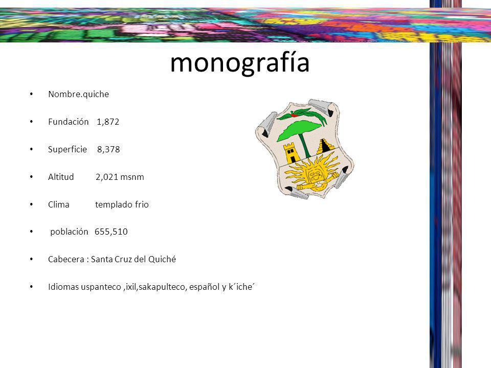monografía Nombre.quiche Fundación 1,872 Superficie 8,378 Altitud 2,021 msnm Clima templado frio población 655,510 Cabecera : Santa Cruz del Quiché Id