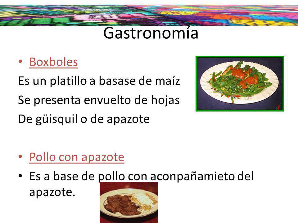 Gastronomía Boxboles Es un platillo a basase de maíz Se presenta envuelto de hojas De güisquil o de apazote Pollo con apazote Es a base de pollo con a