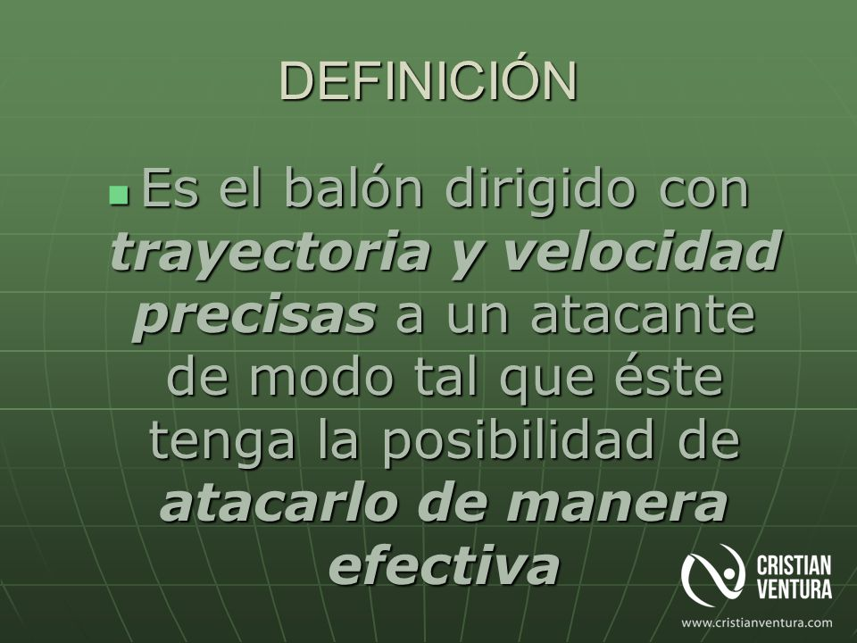 DEFINICIÓN Es el balón dirigido con trayectoria y velocidad precisas a un atacante de modo tal que éste tenga la posibilidad de atacarlo de manera efe