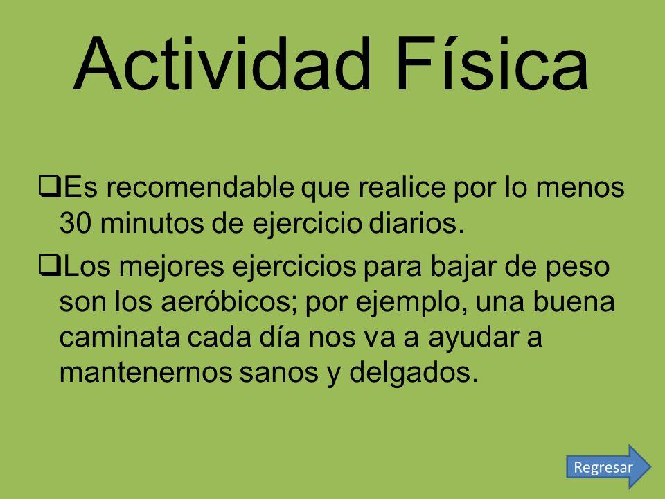 Actividad Física Es recomendable que realice por lo menos 30 minutos de ejercicio diarios. Los mejores ejercicios para bajar de peso son los aeróbicos