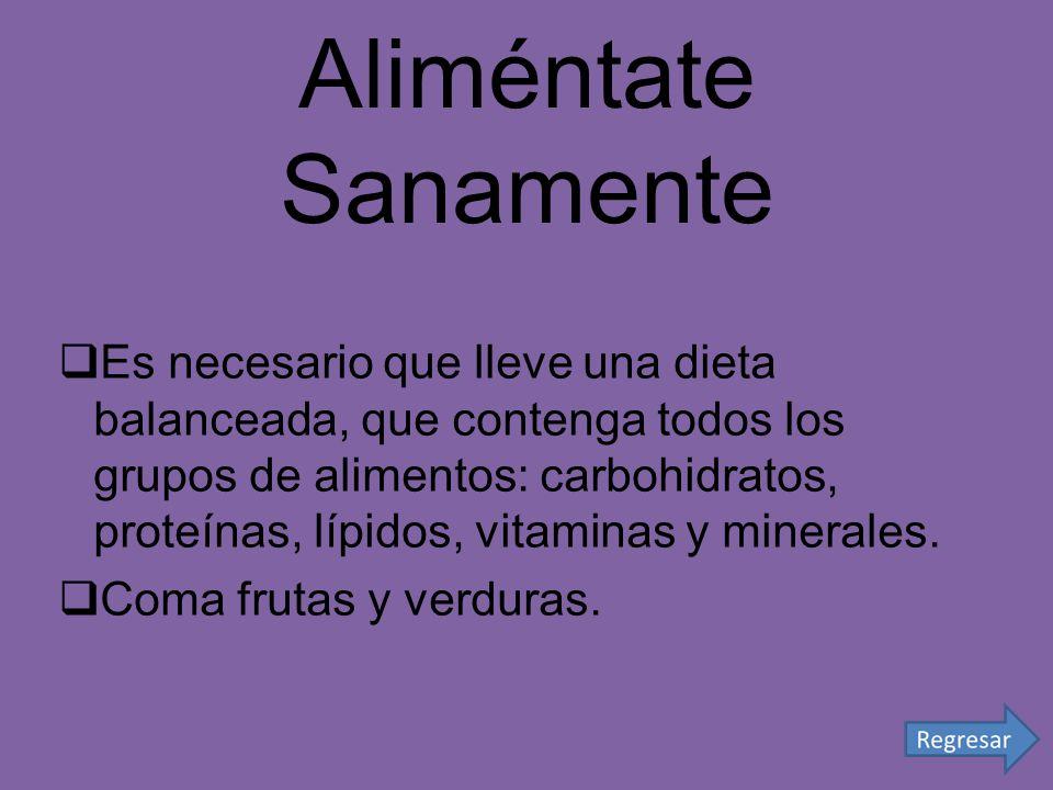 Aliméntate Sanamente Es necesario que lleve una dieta balanceada, que contenga todos los grupos de alimentos: carbohidratos, proteínas, lípidos, vitam