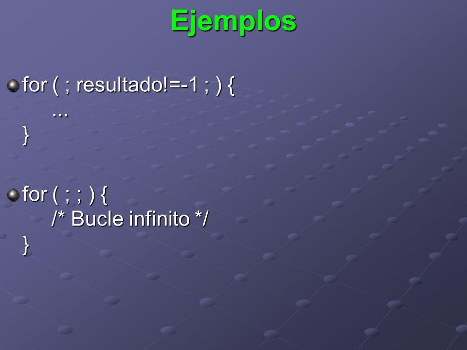 Ejemplos for ( ; resultado!=-1 ; ) {... } for ( ; ; ) { /* Bucle infinito */ }