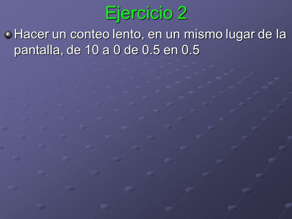 Ejercicio 2 Hacer un conteo lento, en un mismo lugar de la pantalla, de 10 a 0 de 0.5 en 0.5