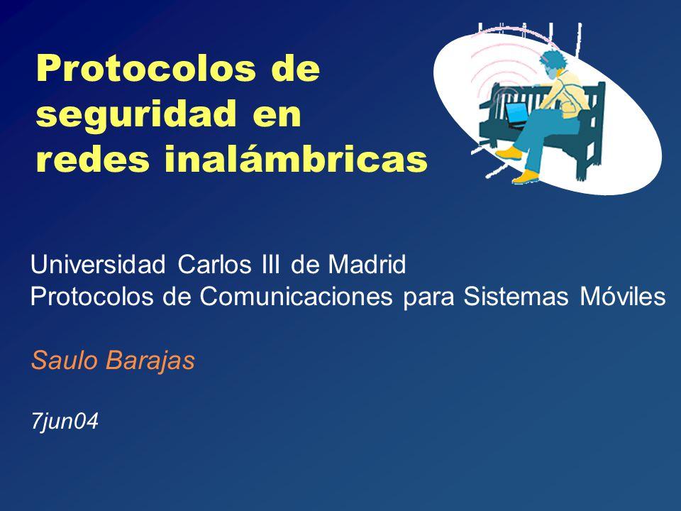 Protocolos de seguridad en redes inalámbricas Universidad Carlos III de Madrid Protocolos de Comunicaciones para Sistemas Móviles Saulo Barajas 7jun04