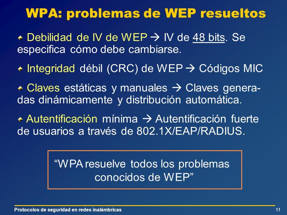 Protocolos de seguridad en redes inalámbricas11 WPA: problemas de WEP resueltos Debilidad de IV de WEP IV de 48 bits. Se especifica cómo debe cambiars
