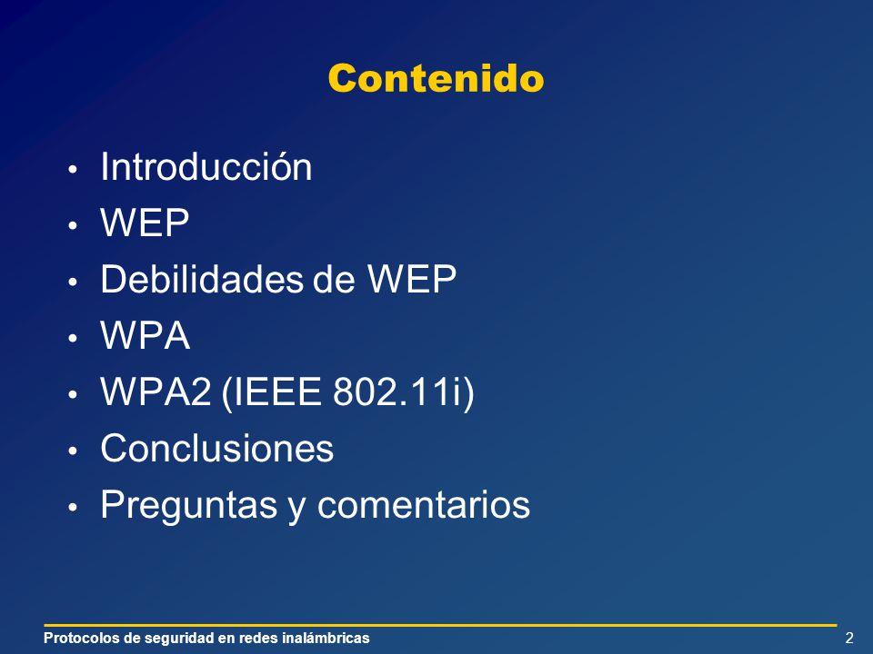 Protocolos de seguridad en redes inalámbricas2 Contenido Introducción WEP Debilidades de WEP WPA WPA2 (IEEE 802.11i) Conclusiones Preguntas y comentarios