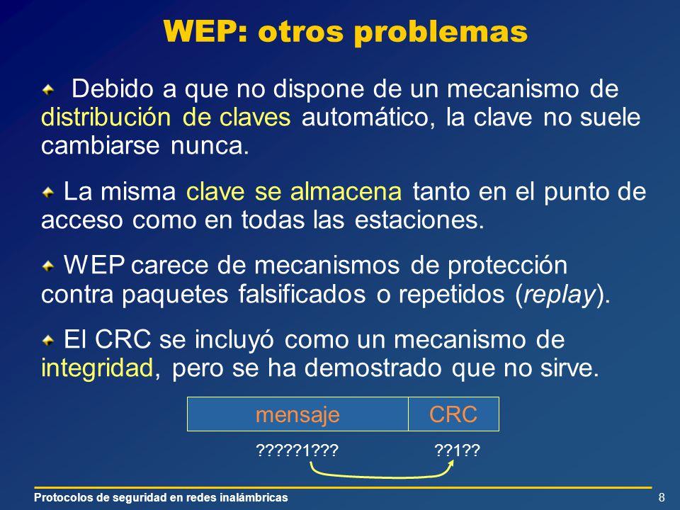 Protocolos de seguridad en redes inalámbricas8 WEP: otros problemas Debido a que no dispone de un mecanismo de distribución de claves automático, la clave no suele cambiarse nunca.