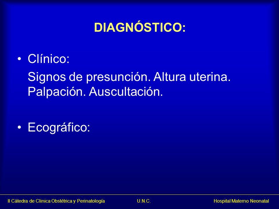 II Cátedra de Clinica Obstétrica y Perinatología U.N.C. Hospital Materno Neonatal DIAGNÓSTICO: Clínico: Signos de presunción. Altura uterina. Palpació
