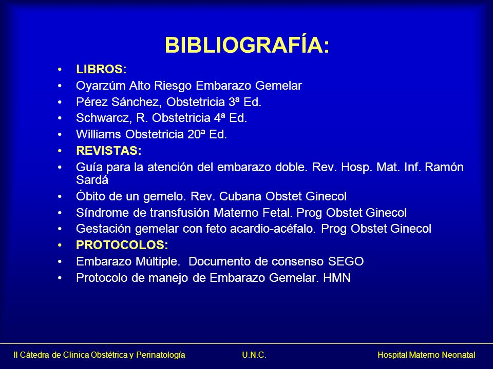 II Cátedra de Clinica Obstétrica y Perinatología U.N.C. Hospital Materno Neonatal BIBLIOGRAFÍA: LIBROS: Oyarzúm Alto Riesgo Embarazo Gemelar Pérez Sán