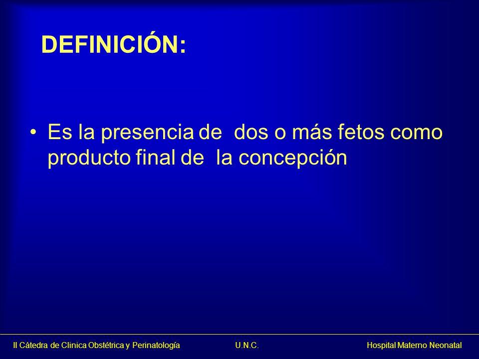 II Cátedra de Clinica Obstétrica y Perinatología U.N.C. Hospital Materno Neonatal Es la presencia de dos o más fetos como producto final de la concepc