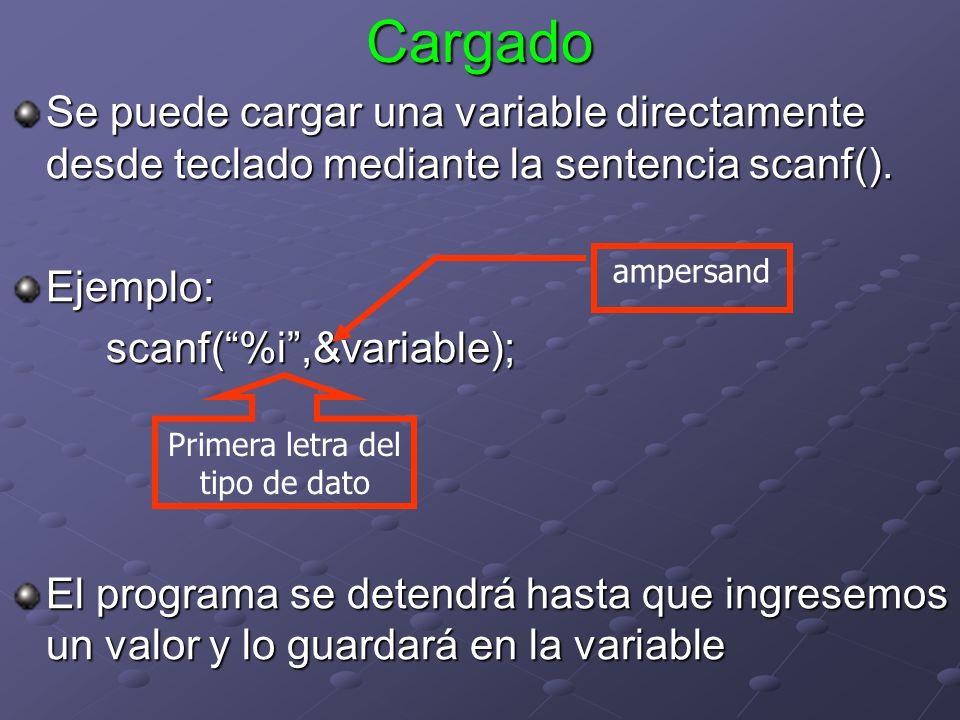 Cargado Se puede cargar una variable directamente desde teclado mediante la sentencia scanf(). Ejemplo:scanf(%i,&variable); El programa se detendrá ha