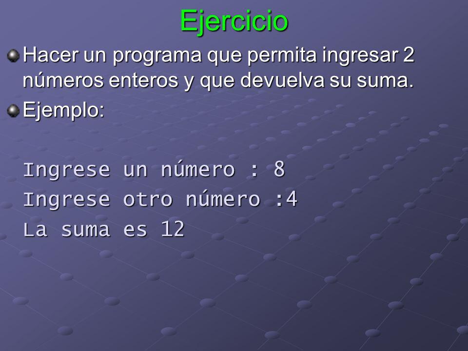 Ejercicio Hacer un programa que permita ingresar 2 números enteros y que devuelva su suma. Ejemplo: Ingrese un número : 8 Ingrese otro número :4 La su