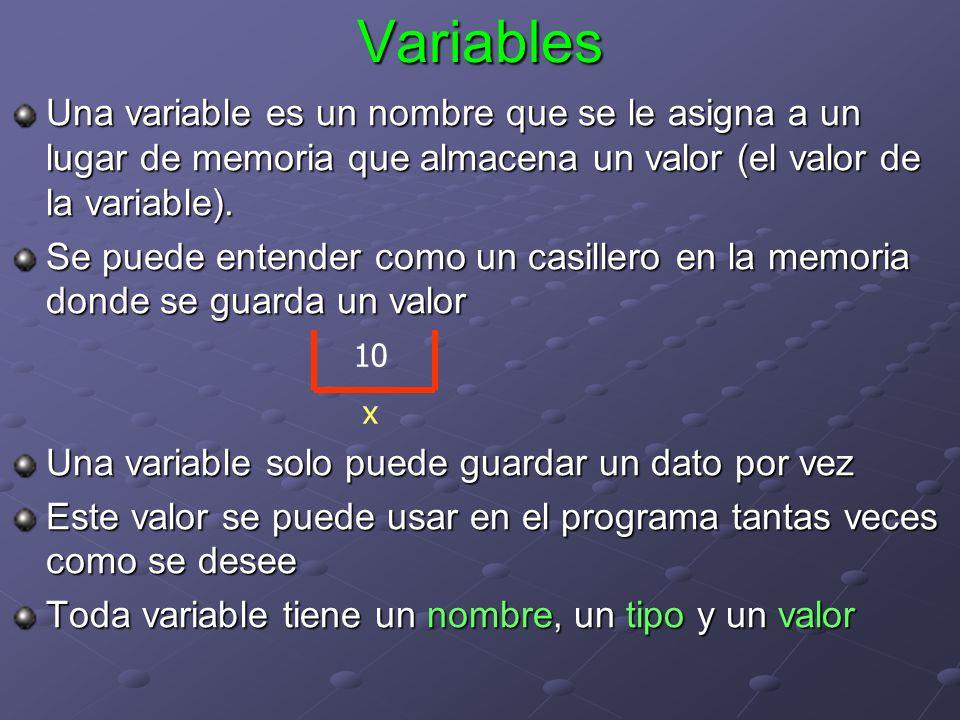 Variables Una variable es un nombre que se le asigna a un lugar de memoria que almacena un valor (el valor de la variable). Se puede entender como un