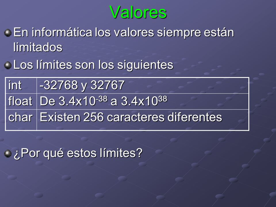 Valores En informática los valores siempre están limitados Los límites son los siguientes ¿Por qué estos límites? int -32768 y 32767 float De 3.4x10 -