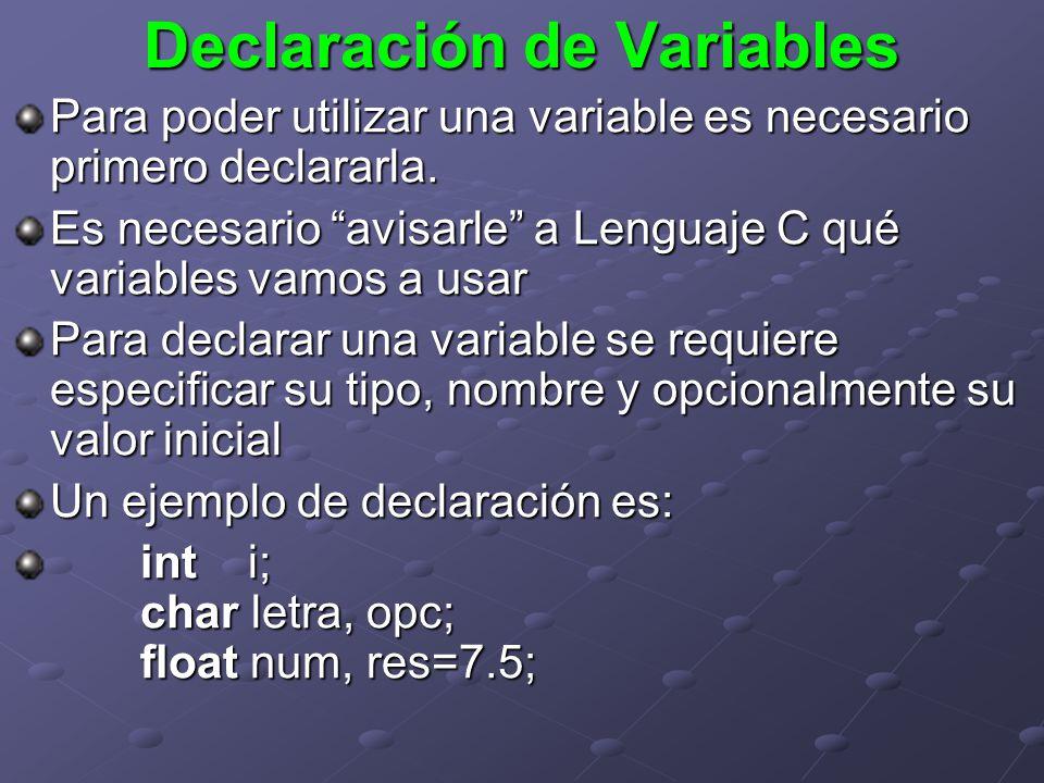 Declaración de Variables Para poder utilizar una variable es necesario primero declararla. Es necesario avisarle a Lenguaje C qué variables vamos a us