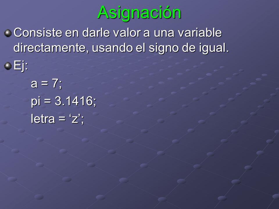 Asignación Consiste en darle valor a una variable directamente, usando el signo de igual. Ej: a = 7; pi = 3.1416; letra = z;
