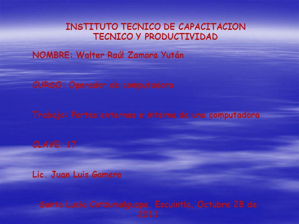 INSTITUTO TECNICO DE CAPACITACION TECNICO Y PRODUCTIVIDAD NOMBRE: Walter Raúl Zamora Yután CURSO: Operador de computadora Trabajo: Partes externas e interna de una computadora CLAVE: 17 Lic.