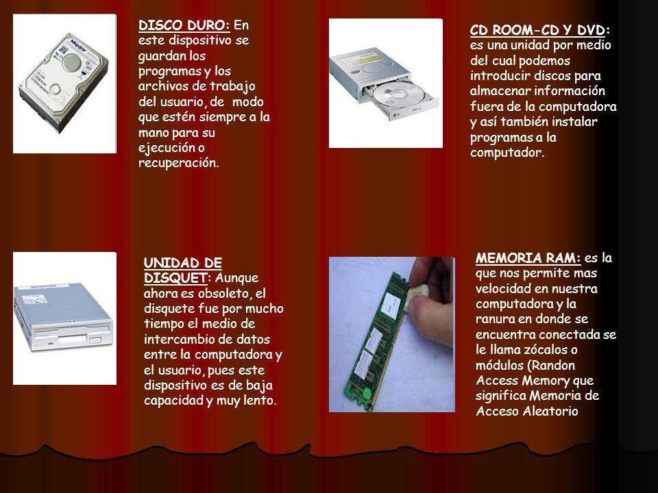 CD ROOM-CD Y DVD: es una unidad por medio del cual podemos introducir discos para almacenar información fuera de la computadora y así también instalar programas a la computador.