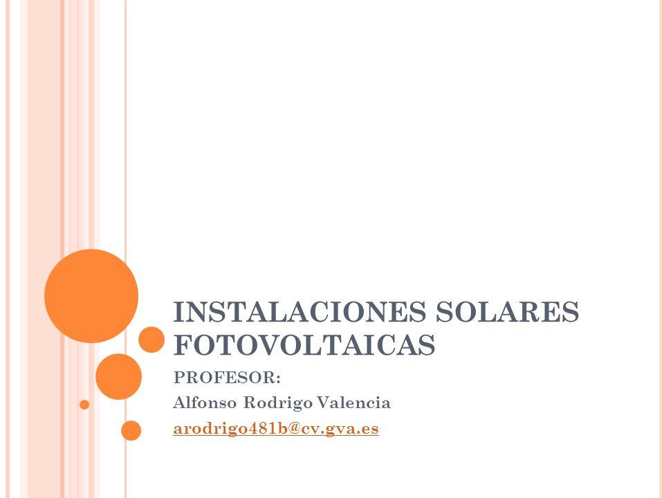 INSTALACIONES SOLARES FOTOVOLTAICAS PROFESOR: Alfonso Rodrigo Valencia arodrigo481b@cv.gva.es