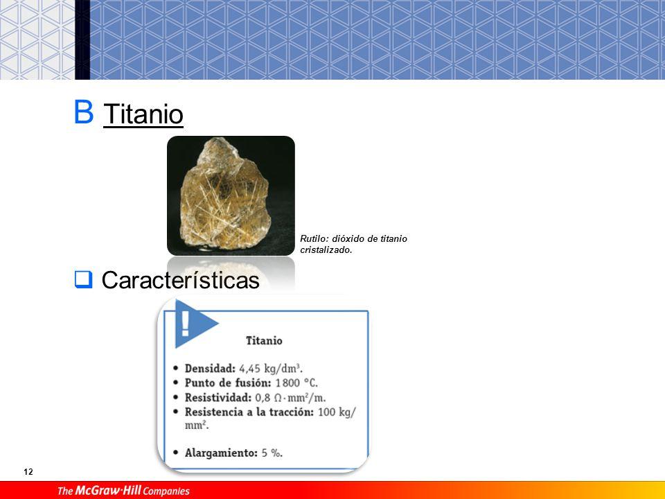 12 B Titanio Características Rutilo: dióxido de titanio cristalizado.