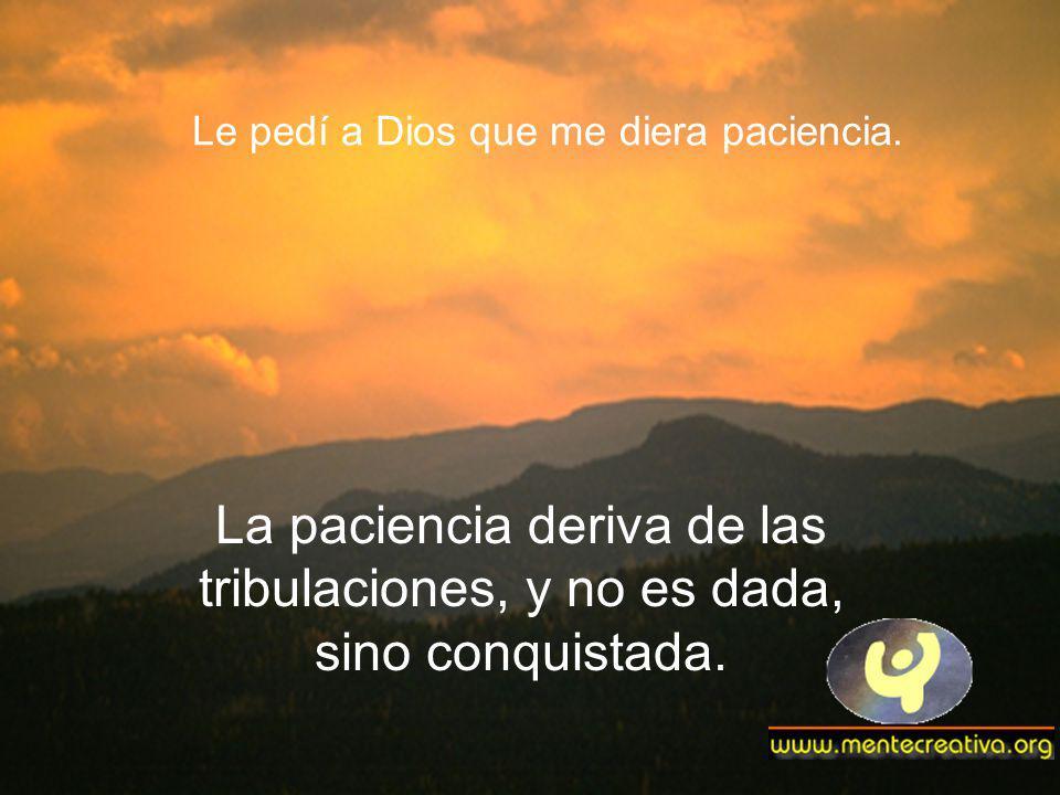 Le pedí a Dios que me diera paciencia. La paciencia deriva de las tribulaciones, y no es dada, sino conquistada.