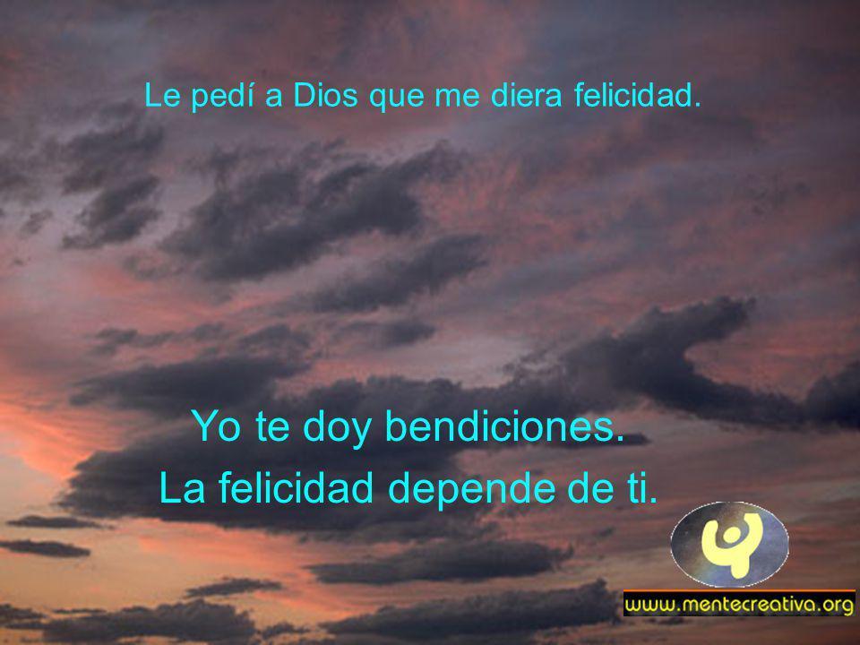 Le pedí a Dios que me diera felicidad. Yo te doy bendiciones. La felicidad depende de ti.