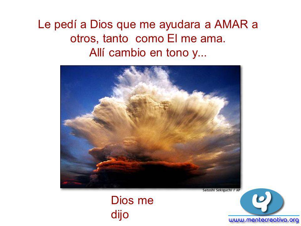 Le pedí a Dios que me ayudara a AMAR a otros, tanto como El me ama. Allí cambio en tono y... Dios me dijo