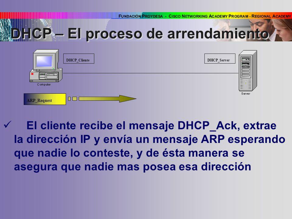 DHCP_Cliente DHCP_Server El cliente recibe el mensaje DHCP_Ack, extrae la dirección IP y envía un mensaje ARP esperando que nadie lo conteste, y de ésta manera se asegura que nadie mas posea esa dirección ARP_Request DHCP – El proceso de arrendamiento