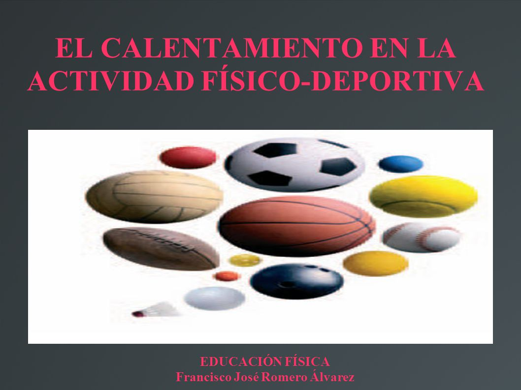 EL CALENTAMIENTO EN LA ACTIVIDAD FÍSICO-DEPORTIVA EDUCACIÓN FÍSICA Francisco José Romero Álvarez