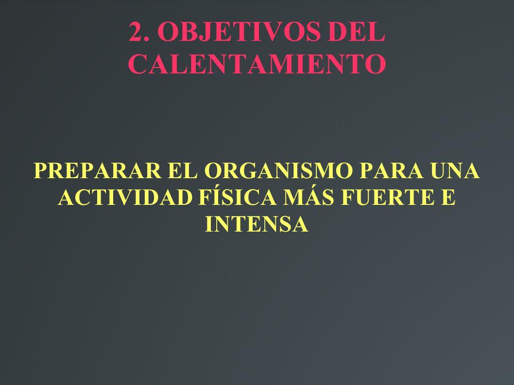 2. OBJETIVOS DEL CALENTAMIENTO PREPARAR EL ORGANISMO PARA UNA ACTIVIDAD FÍSICA MÁS FUERTE E INTENSA