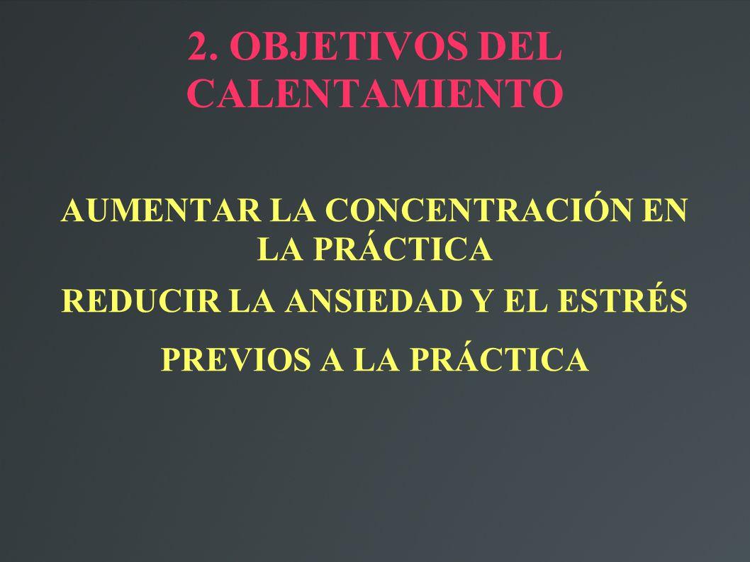 2. OBJETIVOS DEL CALENTAMIENTO AUMENTAR LA CONCENTRACIÓN EN LA PRÁCTICA REDUCIR LA ANSIEDAD Y EL ESTRÉS PREVIOS A LA PRÁCTICA