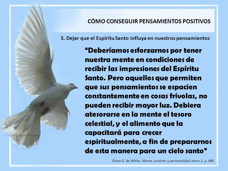 3. Dejar que el Espíritu Santo influya en nuestros pensamientos Elena G. de White, Mente, carácter y personalidad, tomo 2, p. 686 Deberíamos esforzarn