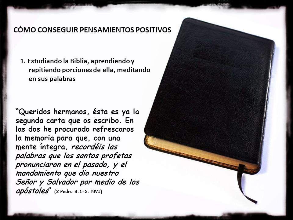 CÓMO CONSEGUIR PENSAMIENTOS POSITIVOS 1. Estudiando la Biblia, aprendiendo y repitiendo porciones de ella, meditando en sus palabras Queridos hermanos
