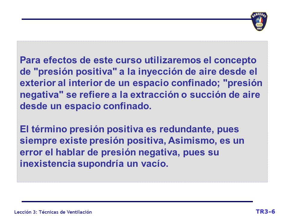 Lección 3: Técnicas de Ventilación Para efectos de este curso utilizaremos el concepto de presión positiva a la inyección de aire desde el exterior al interior de un espacio confinado; presión negativa se refiere a la extracción o succión de aire desde un espacio confinado.