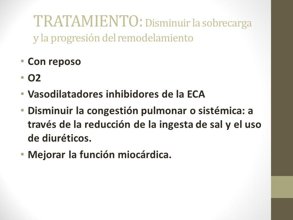 TRATAMIENTO: Disminuir la sobrecarga y la progresión del remodelamiento Con reposo O2 Vasodilatadores inhibidores de la ECA Disminuir la congestión pulmonar o sistémica: a través de la reducción de la ingesta de sal y el uso de diuréticos.