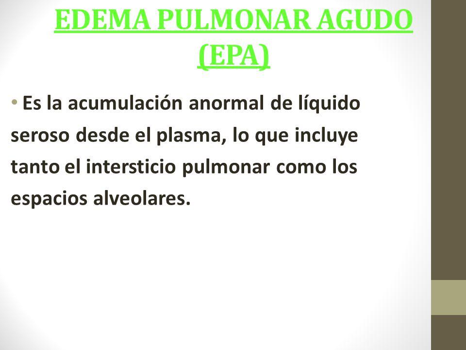 EDEMA PULMONAR AGUDO (EPA) Es la acumulación anormal de líquido seroso desde el plasma, lo que incluye tanto el intersticio pulmonar como los espacios alveolares.