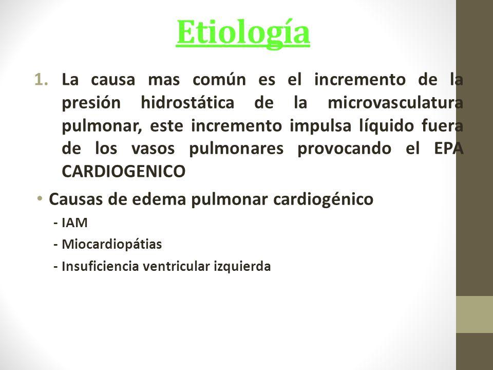 Etiología 1.La causa mas común es el incremento de la presión hidrostática de la microvasculatura pulmonar, este incremento impulsa líquido fuera de los vasos pulmonares provocando el EPA CARDIOGENICO Causas de edema pulmonar cardiogénico - IAM - Miocardiopátias - Insuficiencia ventricular izquierda