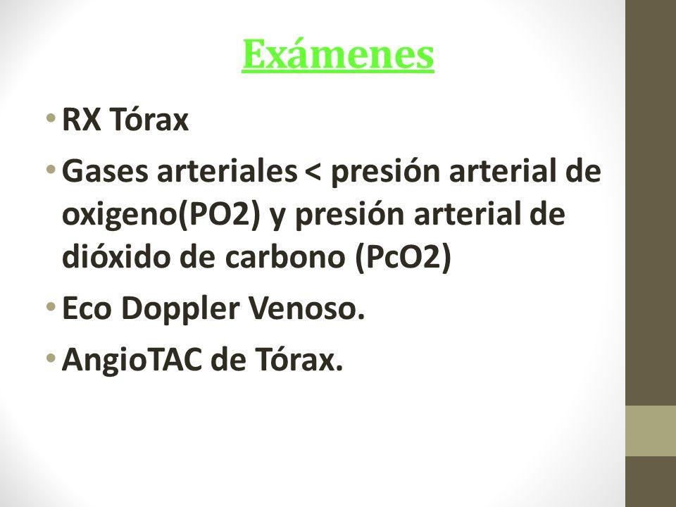 Exámenes RX Tórax Gases arteriales < presión arterial de oxigeno(PO2) y presión arterial de dióxido de carbono (PcO2) Eco Doppler Venoso.
