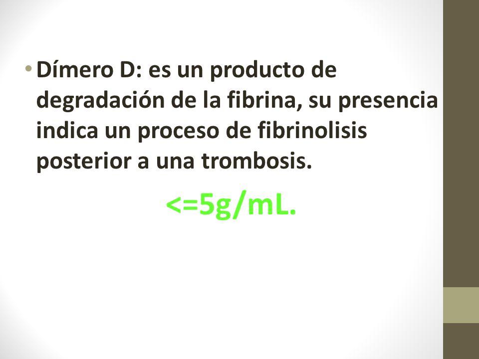 Dímero D: es un producto de degradación de la fibrina, su presencia indica un proceso de fibrinolisis posterior a una trombosis.