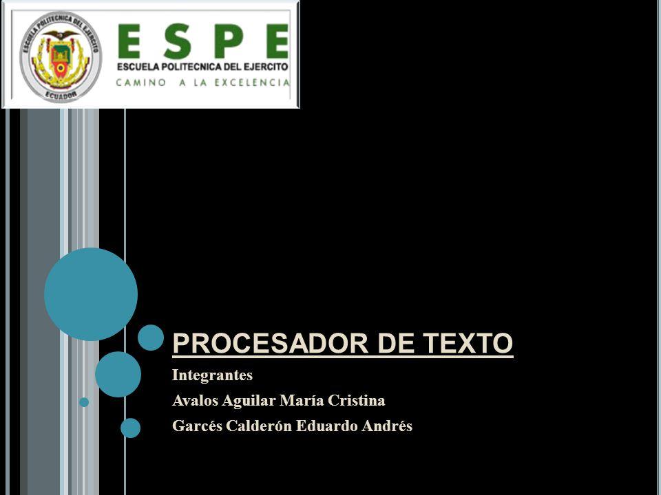 PROCESADOR DE TEXTO Integrantes Avalos Aguilar María Cristina Garcés Calderón Eduardo Andrés