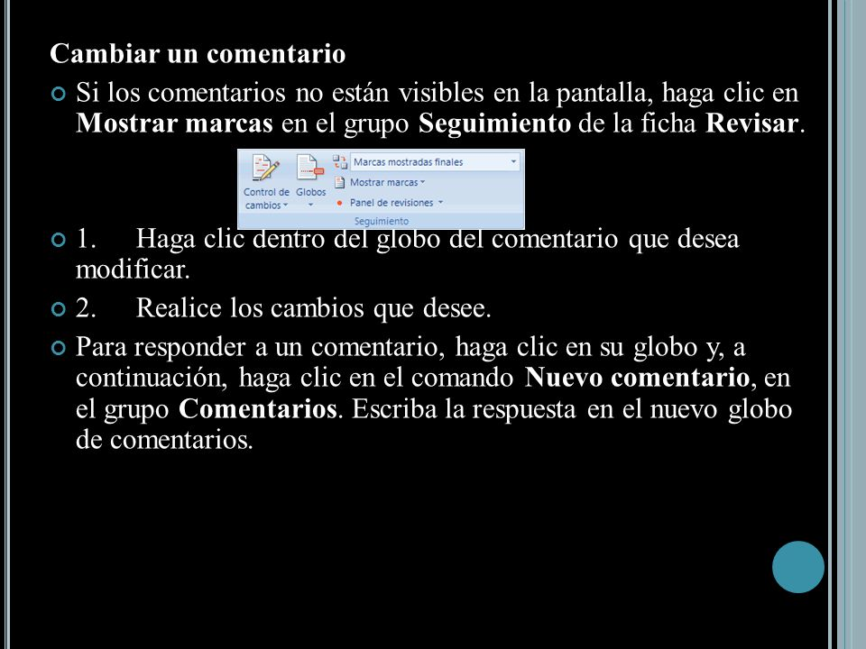 Cambiar un comentario Si los comentarios no están visibles en la pantalla, haga clic en Mostrar marcas en el grupo Seguimiento de la ficha Revisar.