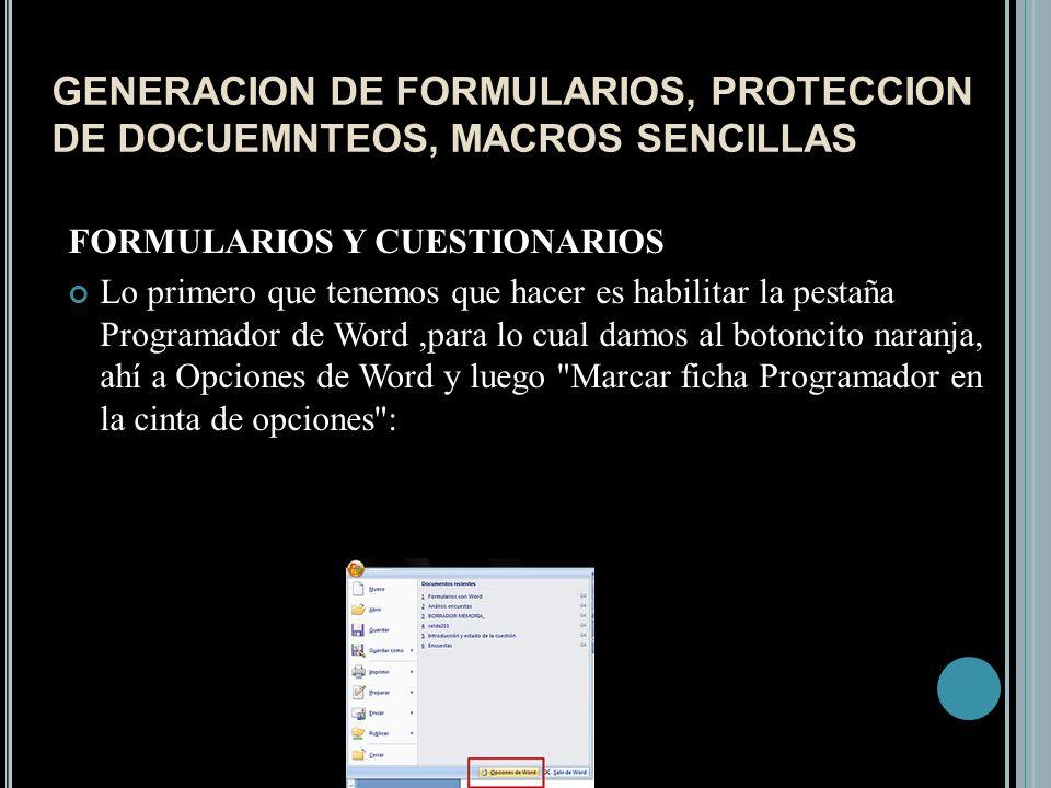 GENERACION DE FORMULARIOS, PROTECCION DE DOCUEMNTEOS, MACROS SENCILLAS FORMULARIOS Y CUESTIONARIOS Lo primero que tenemos que hacer es habilitar la pestaña Programador de Word,para lo cual damos al botoncito naranja, ahí a Opciones de Word y luego Marcar ficha Programador en la cinta de opciones :