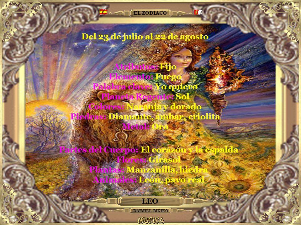 LEO EL ZODIACO Del 23 de julio al 22 de agosto Atributos: Fijo Elemento: Fuego Palabra clave: Yo quiero Planeta Regente: Sol Colores: Naranja y dorado Piedras: Diamante, ámbar, criolita Metal: Oro Partes del Cuerpo: El corazón y la espalda Flores: Girasol Plantas: Manzanilla, hiedra Animales: León, pavo real DAIMIEL-BIKIKO